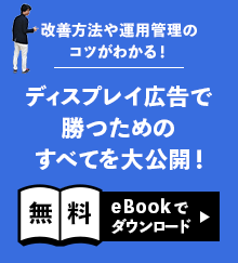 改善方法や運用管理のコツがわかる! ディスプレイ広告で勝つためのすべてを大公開! 「無料eBookでダウンロード」