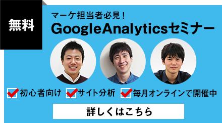 [無料] マーケ担当者必見! GoogleAnalyticsセミナー「初心者向け」「サイト分析」「毎月オンラインにて開催中」詳しくはこちら